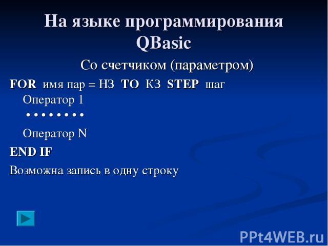 На языке программирования QBasic Со счетчиком (параметром) FOR имя пар = НЗ TO КЗ STEP шаг Оператор 1 • • • • • • • • Оператор N END IF Возможна запись в одну строку