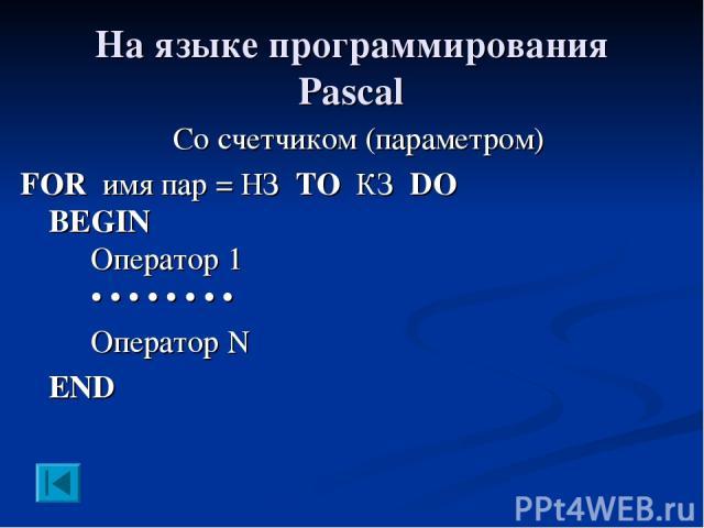 На языке программирования Pascal Со счетчиком (параметром) FOR имя пар = НЗ TO КЗ DO BEGIN Оператор 1 • • • • • • • • Оператор N END