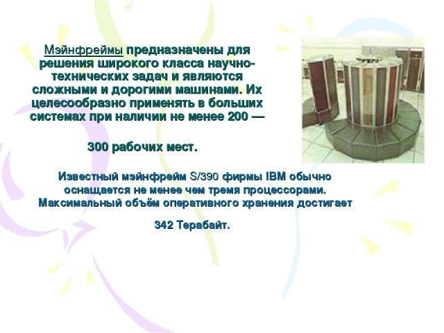 Мэйнфреймы предназначены для решения широкого класса научно-технических задач и являются сложными и дорогими машинами. Их целесообразно применять в больших системах при наличии не менее 200 — 300 рабочих мест. Известный мэйнфрейм S/390 фирмы IBM обы…