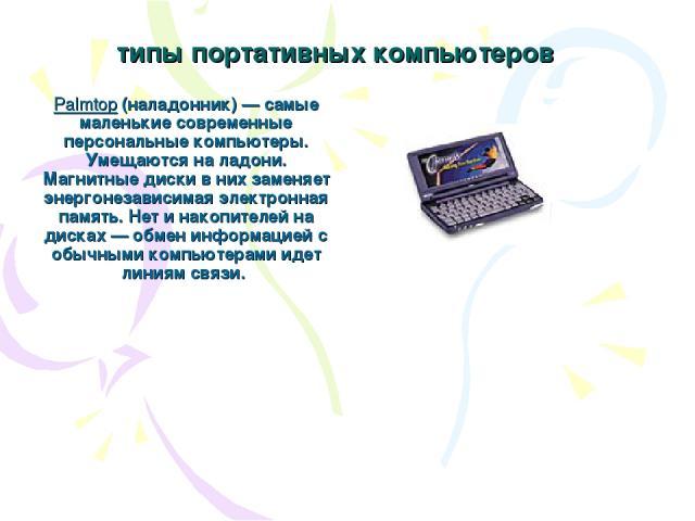 типы портативных компьютеров Palmtop (наладонник) — самые маленькие современные персональные компьютеры. Умещаются на ладони. Магнитные диски в них заменяет энергонезависимая электронная память. Нет и накопителей на дисках — обмен информацией с обыч…