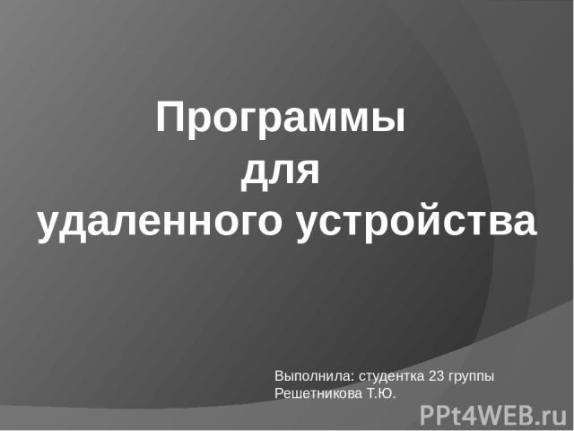 Программы для удаленного устройства Выполнила: студентка 23 группы Решетникова Т.Ю.