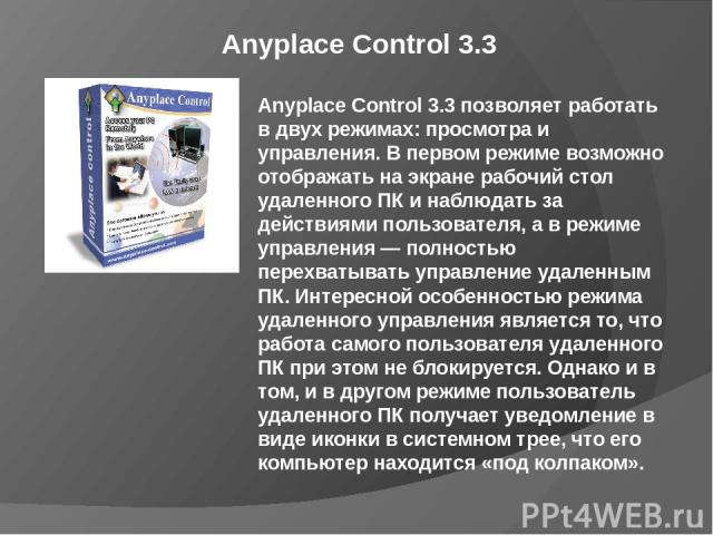 Anyplace Control 3.3 Anyplace Control 3.3 позволяет работать в двух режимах: просмотра и управления. В первом режиме возможно отображать на экране рабочий стол удаленного ПК и наблюдать за действиями пользователя, а в режиме управления — полностью п…