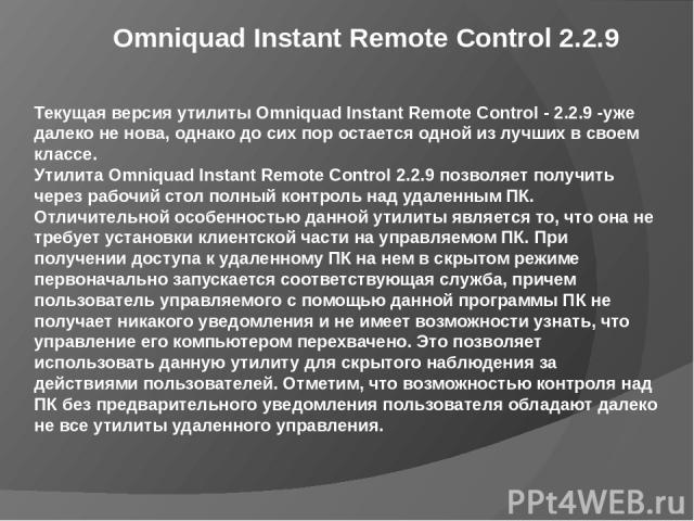 Omniquad Instant Remote Control 2.2.9 Текущая версия утилиты Omniquad Instant Remote Control- 2.2.9-уже далеко не нова, однако до сих пор остается одной из лучших в своем классе. Утилита Omniquad Instant Remote Control 2.2.9 позволяет получить чер…