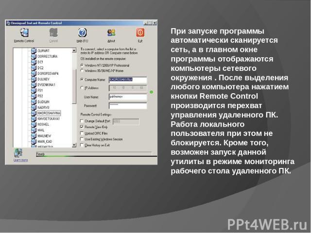При запуске программы автоматически сканируется сеть, а в главном окне программы отображаются компьютеры сетевого окружения . После выделения любого компьютера нажатием кнопки Remote Control производится перехват управления удаленного ПК. Работа лок…
