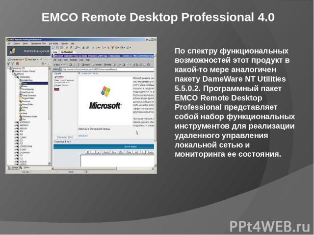 EMCO Remote Desktop Professional 4.0 По спектру функциональных возможностей этот продукт в какой-то мере аналогичен пакету DameWare NT Utilities 5.5.0.2. Программный пакет EMCO Remote Desktop Professional представляет собой набор функциональных инст…