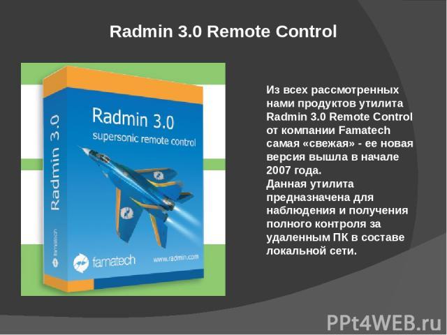 Radmin 3.0 Remote Control Из всех рассмотренных нами продуктов утилита Radmin 3.0 Remote Control от компании Famatech самая «свежая» - ее новая версия вышла в начале 2007 года. Данная утилита предназначена для наблюдения и получения полного контроля…