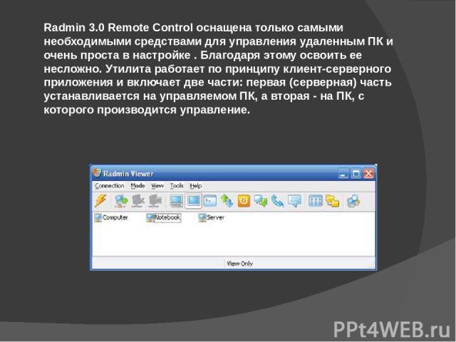 Radmin 3.0 Remote Control оснащена только самыми необходимыми средствами для управления удаленным ПК и очень проста в настройке . Благодаря этому освоить ее несложно. Утилита работает по принципу клиент-серверного приложения и включает две части: пе…