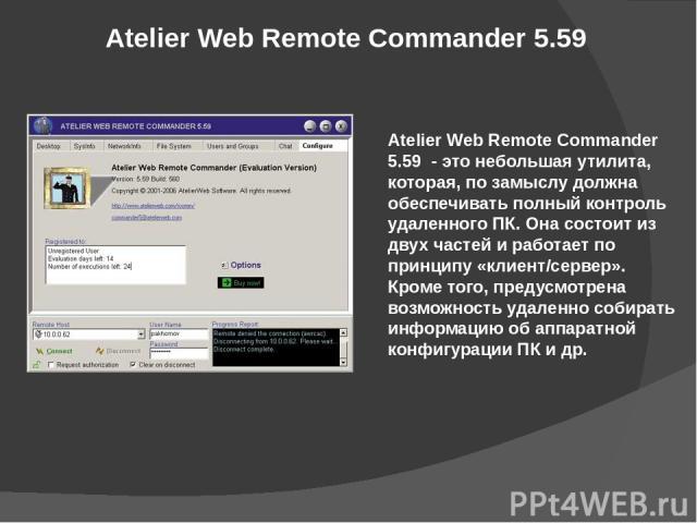 Atelier Web Remote Commander 5.59 Atelier Web Remote Commander 5.59 - это небольшая утилита, которая, по замыслу должна обеспечивать полный контроль удаленного ПК. Она состоит из двух частей и работает по принципу «клиент/сервер». Кроме того, преду…