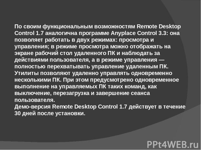 По своим функциональным возможностям Remote Desktop Control 1.7 аналогична программе Anyplace Control 3.3: она позволяет работать в двух режимах: просмотра и управления; в режиме просмотра можно отображать на экране рабочий стол удаленного ПК и набл…