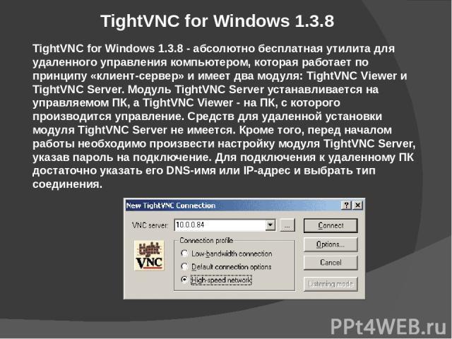 TightVNC for Windows 1.3.8 TightVNC for Windows 1.3.8 - абсолютно бесплатная утилита для удаленного управления компьютером, которая работает по принципу «клиент-сервер» и имеет два модуля: TightVNC Viewer и TightVNC Server. Модуль TightVNC Server ус…