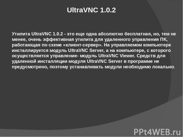 UltraVNC 1.0.2 Утилита UltraVNC 1.0.2 - это еще одна абсолютно бесплатная, но, тем не менее, очень эффективная утилита для удаленного управления ПК, работающая по схеме «клиент-сервер». На управляемом компьютере инсталлируется модуль UltraVNC Server…