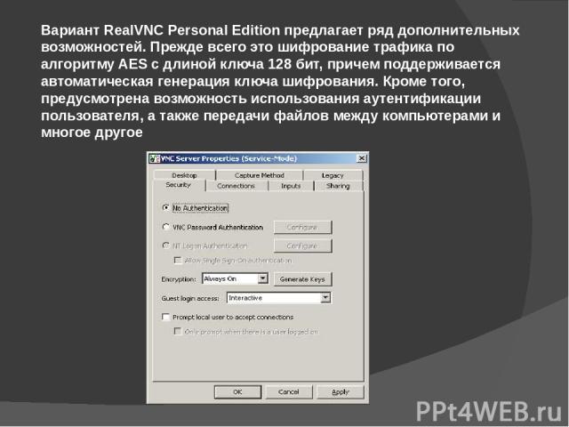 Вариант RealVNC Personal Edition предлагает ряд дополнительных возможностей. Прежде всего это шифрование трафика по алгоритму AES с длиной ключа 128 бит, причем поддерживается автоматическая генерация ключа шифрования. Кроме того, предусмотрена возм…