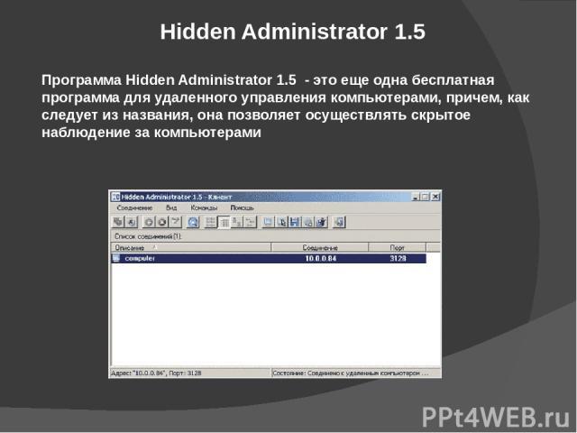 Hidden Administrator 1.5 Программа Hidden Administrator 1.5 - это еще одна бесплатная программа для удаленного управления компьютерами, причем, как следует из названия, она позволяет осуществлять скрытое наблюдение за компьютерами