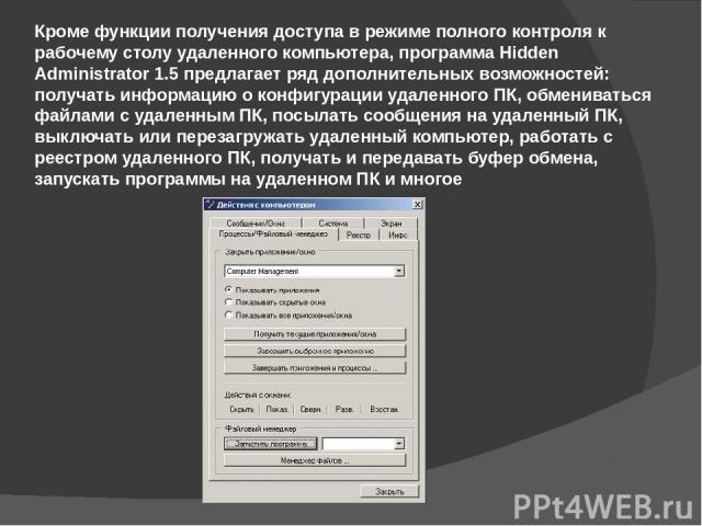 Кроме функции получения доступа в режиме полного контроля к рабочему столу удаленного компьютера, программа Hidden Administrator 1.5 предлагает ряд дополнительных возможностей: получать информацию о конфигурации удаленного ПК, обмениваться файлами с…
