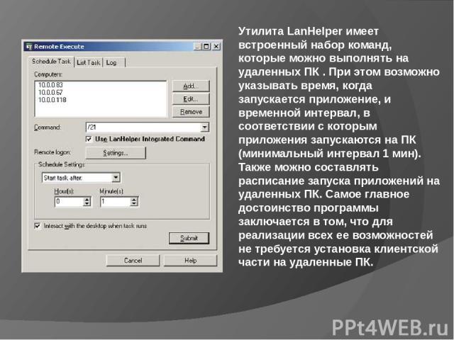 Утилита LanHelper имеет встроенный набор команд, которые можно выполнять на удаленных ПК . При этом возможно указывать время, когда запускается приложение, и временной интервал, в соответствии с которым приложения запускаются на ПК (минимальный инте…