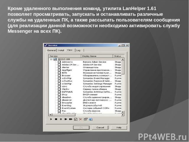 Кроме удаленного выполнения команд, утилита LanHelper 1.61 позволяет просматривать, запускать и останавливать различные службы на удаленных ПК, а также рассылать пользователям сообщения (для реализации данной возможности необходимо активировать служ…
