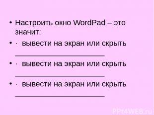 Настроить окно WordPad – это значит: · вывести на экран или скрыть