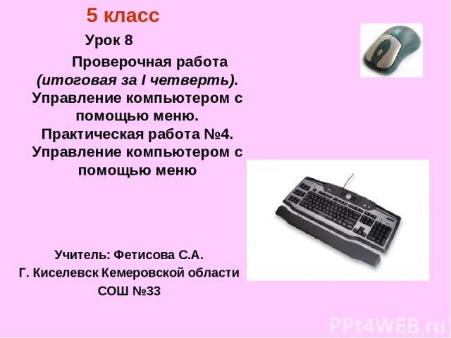 5 класс Урок 8 Проверочная работа (итоговая за I четверть). Управление компьютером с помощью меню. Практическая работа №4. Управление компьютером с помощью меню Учитель: Фетисова С.А. Г. Киселевск Кемеровской области СОШ №33