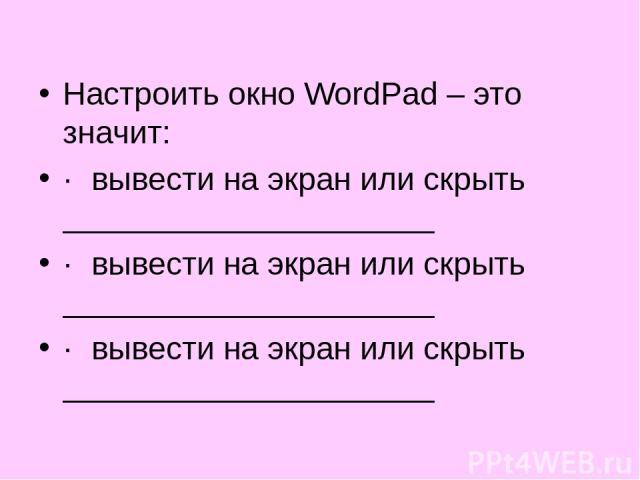 Настроить окно WordPad – это значит: · вывести на экран или скрыть    · вывести на экран или скрыть    · вывести на экран или скрыть