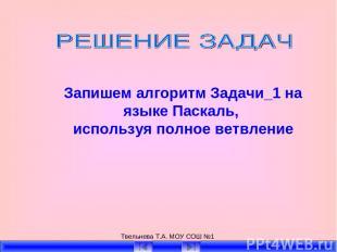 Твельнева Т.А. МОУ СОШ №1 Запишем алгоритм Задачи_1 на языке Паскаль, используя