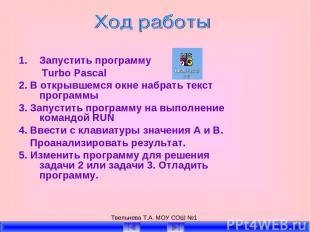 Твельнева Т.А. МОУ СОШ №1 Запустить программу Turbo Pascal 2. В открывшемся окне