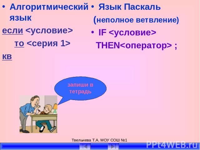 Твельнева Т.А. МОУ СОШ №1 Алгоритмический язык если то кв Язык Паскаль (неполное ветвление) IF THEN ; запиши в тетрадь Твельнева Т.А. МОУ СОШ №1