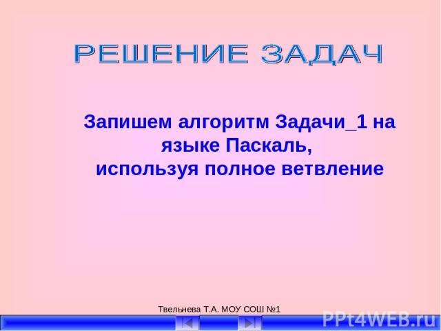 Твельнева Т.А. МОУ СОШ №1 Запишем алгоритм Задачи_1 на языке Паскаль, используя полное ветвление Твельнева Т.А. МОУ СОШ №1