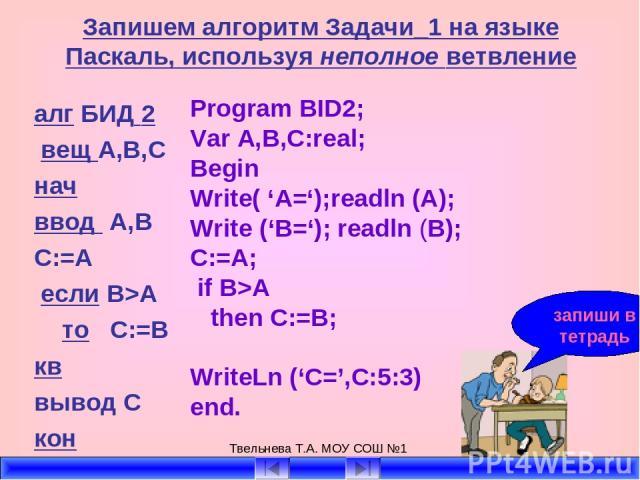 Твельнева Т.А. МОУ СОШ №1 Запишем алгоритм Задачи_1 на языке Паскаль, используя неполное ветвление алг БИД 2 вещ А,В,С нач ввод А,В C:=A если B>A то C:=B кв вывод С кон Program BID2; Var A,B,C:real; Begin Write( 'A=');readln (A); Write ('B='); readl…