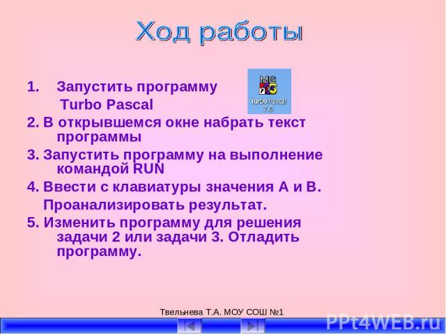 Твельнева Т.А. МОУ СОШ №1 Запустить программу Turbo Pascal 2. В открывшемся окне набрать текст программы 3. Запустить программу на выполнение командой RUN 4. Ввести с клавиатуры значения А и В. Проанализировать результат. 5. Изменить программу для р…