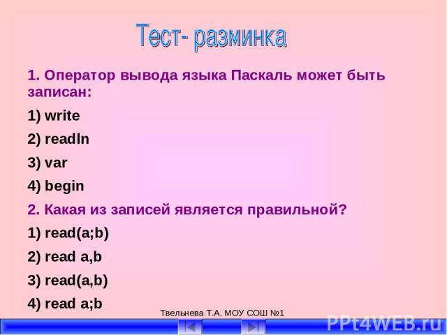 Твельнева Т.А. МОУ СОШ №1 1. Оператор вывода языка Паскаль может быть записан: 1) write 2) readln 3) var 4) begin 2. Какая из записей является правильной? 1) read(a;b) 2) read a,b 3) read(a,b) 4) read a;b Твельнева Т.А. МОУ СОШ №1