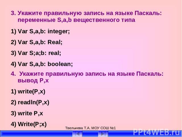 Твельнева Т.А. МОУ СОШ №1 3. Укажите правильную запись на языке Паскаль: переменные S,a,b вещественного типа 1) Var S,a,b: integer; 2) Var S,a,b: Real; 3) Var S;a;b: real; 4) Var S,a,b: boolean; 4. Укажите правильную запись на языке Паскаль: вывод P…