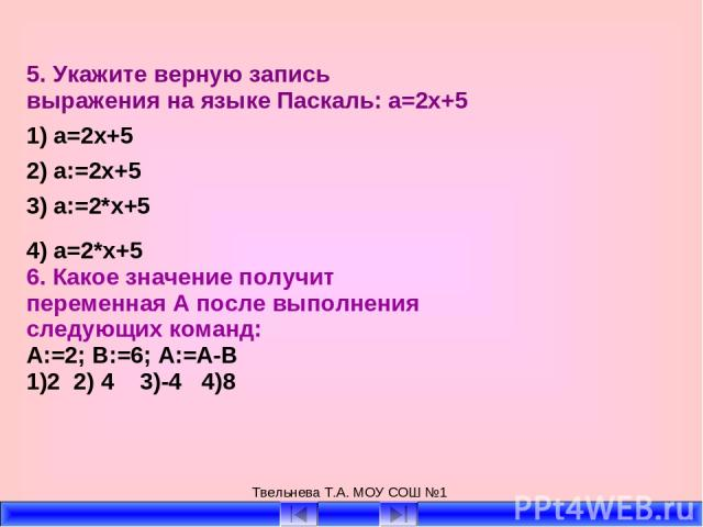 Твельнева Т.А. МОУ СОШ №1 5. Укажите верную запись выражения на языке Паскаль: a=2х+5 1) a=2x+5 2) a:=2x+5 3) a:=2*x+5 4) a=2*x+5 6. Какое значение получит переменная А после выполнения следующих команд: А:=2; В:=6; А:=А-В 1)2 2) 4 3)-4 4)8 Твельнев…