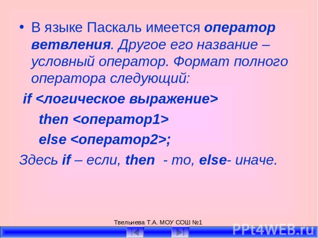 Твельнева Т.А. МОУ СОШ №1 В языке Паскаль имеется оператор ветвления. Другое его название – условный оператор. Формат полного оператора следующий: if then else ; Здесь if – если, then - то, else- иначе. Твельнева Т.А. МОУ СОШ №1