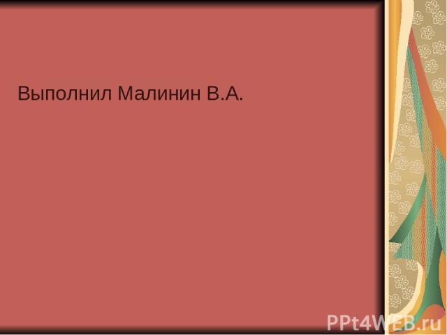 Выполнил Малинин В.А.