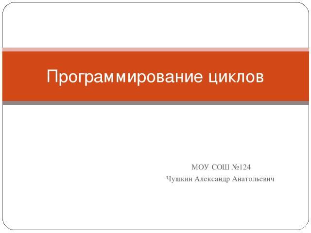 МОУ СОШ №124 Чушкин Александр Анатольевич Программирование циклов
