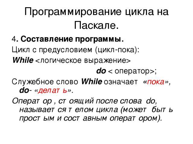 Программирование цикла на Паскале. 4. Составление программы. Цикл с предусловием (цикл-пока): While do < оператор>; Служебное слово While означает «пока», do- «делать». Оператор , стоящий после слова do, называется телом цикла (может быть простым и …
