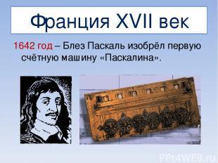 Франция XVII век 1642 год – Блез Паскаль изобрёл первую счётную машину «Паскалин