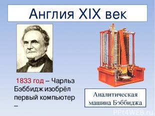 Англия XIX век 1833 год – Чарльз Бэббидж изобрёл первый компьютер – Аналитическа