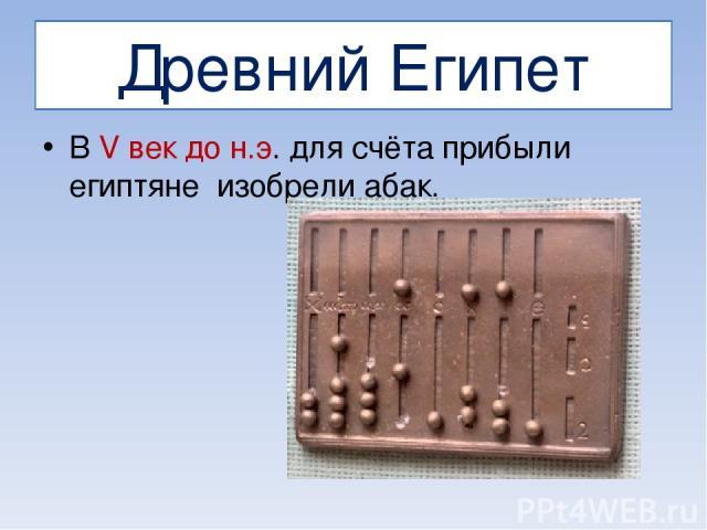 Древний Египет В V век до н.э. для счёта прибыли египтяне изобрели абак.