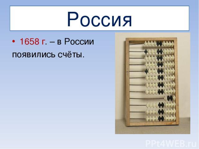 Россия 1658 г. – в России появились счёты.
