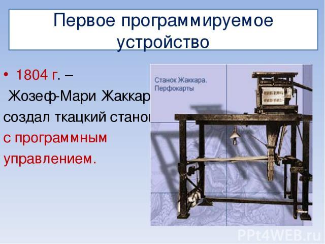 Первое программируемое устройство 1804 г. – Жозеф-Мари Жаккар создал ткацкий станок с программным управлением.