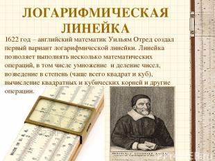 ЛОГАРИФМИЧЕСКАЯ ЛИНЕЙКА 1622 год – английский математик Уильям Отред создал перв
