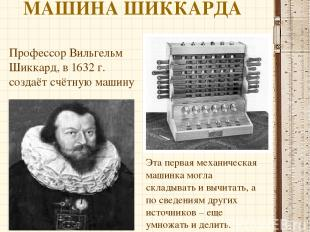 МАШИНА ШИККАРДА Профессор Вильгельм Шиккард, в 1632 г. создаёт счётную машину Эт