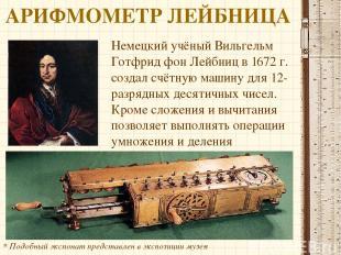 АРИФМОМЕТР ЛЕЙБНИЦА Немецкий учёный Вильгельм Готфрид фон Лейбниц в 1672 г. созд