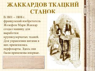 ЖАККАРДОВ ТКАЦКИЙ СТАНОК В 1801 – 1808 г. французский изобретатель Жозефом Мари