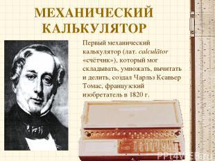 МЕХАНИЧЕСКИЙ КАЛЬКУЛЯТОР Первый механический калькулятор (лат.calculātor «счётч
