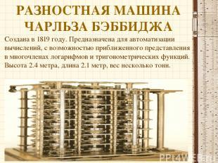 РАЗНОСТНАЯ МАШИНА ЧАРЛЬЗА БЭББИДЖА Создана в 1819 году. Предназначена для автома