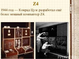 Z4 1944 год — Конрад Цузе разработал ещё более мощный компьютер Z4.