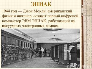 ЭНИАК 1944 год — Джон Мокли, американский физик и инженер, создает первый цифров