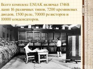 Всего комплекс ENIAK включал 17468 ламп 16 различных типов, 7200 кремниевых диод